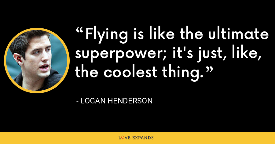 Flying is like the ultimate superpower; it's just, like, the coolest thing. - Logan Henderson