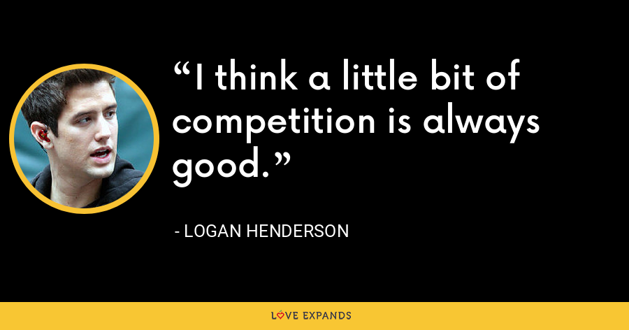 I think a little bit of competition is always good. - Logan Henderson
