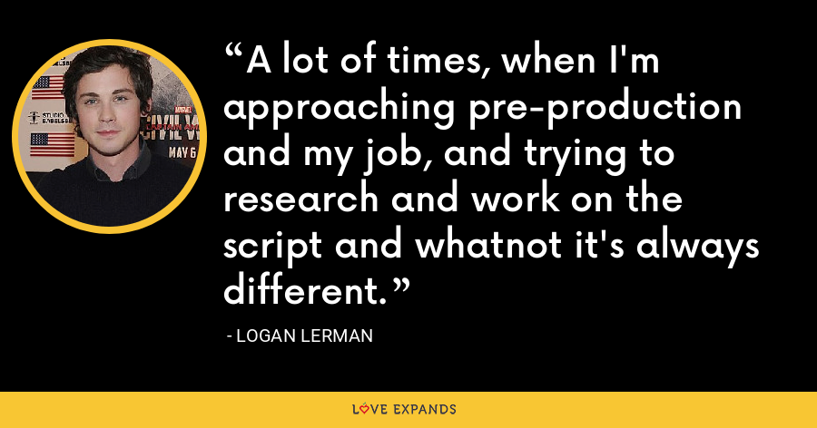 A lot of times, when I'm approaching pre-production and my job, and trying to research and work on the script and whatnot it's always different. - Logan Lerman