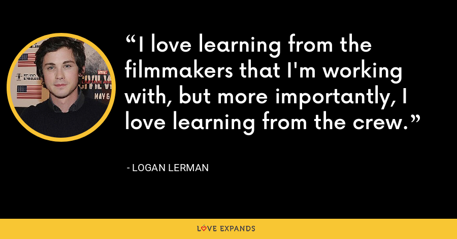 I love learning from the filmmakers that I'm working with, but more importantly, I love learning from the crew. - Logan Lerman