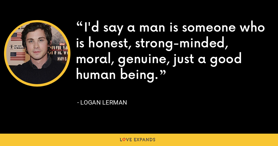 I'd say a man is someone who is honest, strong-minded, moral, genuine, just a good human being. - Logan Lerman