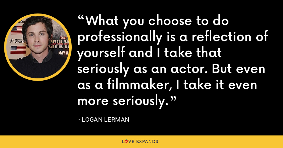 What you choose to do professionally is a reflection of yourself and I take that seriously as an actor. But even as a filmmaker, I take it even more seriously. - Logan Lerman