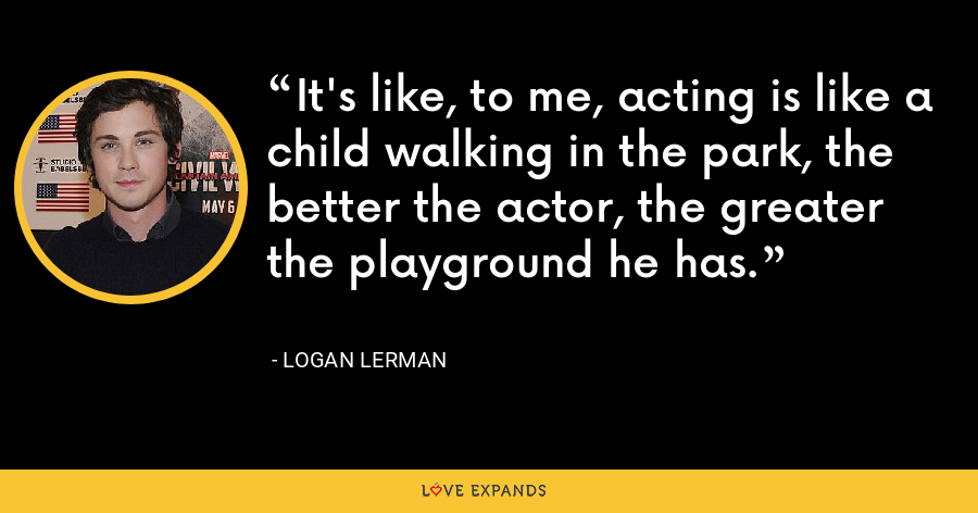 It's like, to me, acting is like a child walking in the park, the better the actor, the greater the playground he has. - Logan Lerman
