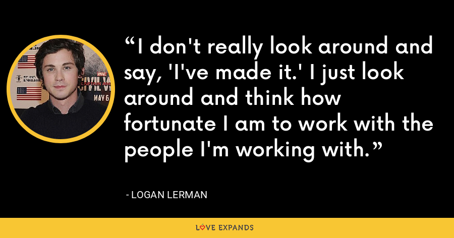 I don't really look around and say, 'I've made it.' I just look around and think how fortunate I am to work with the people I'm working with. - Logan Lerman