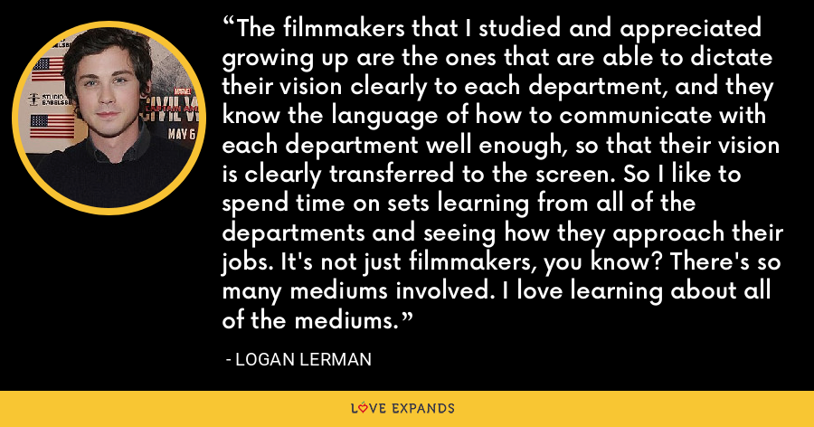 The filmmakers that I studied and appreciated growing up are the ones that are able to dictate their vision clearly to each department, and they know the language of how to communicate with each department well enough, so that their vision is clearly transferred to the screen. So I like to spend time on sets learning from all of the departments and seeing how they approach their jobs. It's not just filmmakers, you know? There's so many mediums involved. I love learning about all of the mediums. - Logan Lerman