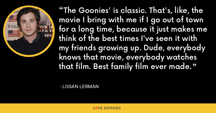 The Goonies' is classic. That's, like, the movie I bring with me if I go out of town for a long time, because it just makes me think of the best times I've seen it with my friends growing up. Dude, everybody knows that movie, everybody watches that film. Best family film ever made. - Logan Lerman