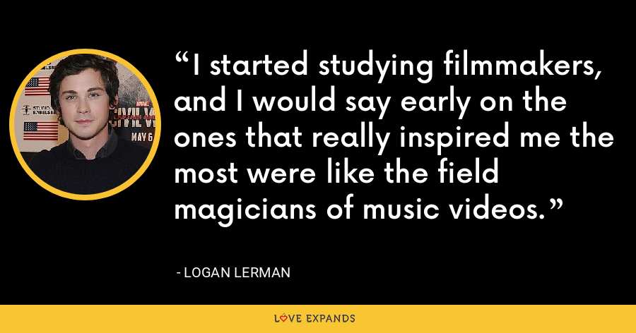 I started studying filmmakers, and I would say early on the ones that really inspired me the most were like the field magicians of music videos. - Logan Lerman