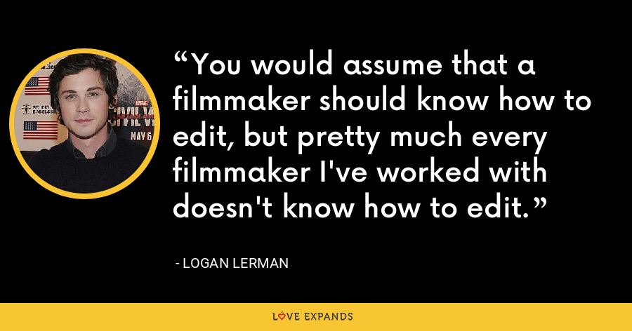 You would assume that a filmmaker should know how to edit, but pretty much every filmmaker I've worked with doesn't know how to edit. - Logan Lerman
