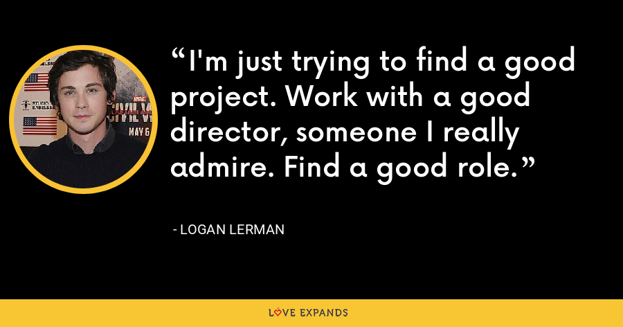 I'm just trying to find a good project. Work with a good director, someone I really admire. Find a good role. - Logan Lerman