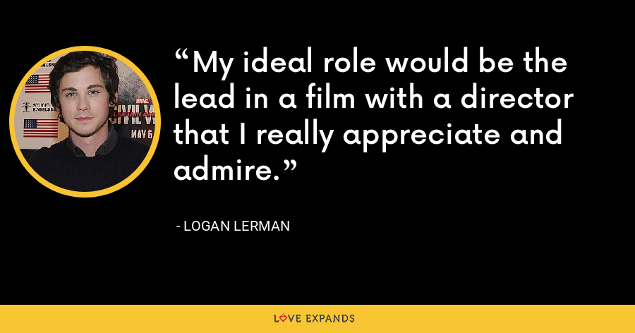 My ideal role would be the lead in a film with a director that I really appreciate and admire. - Logan Lerman