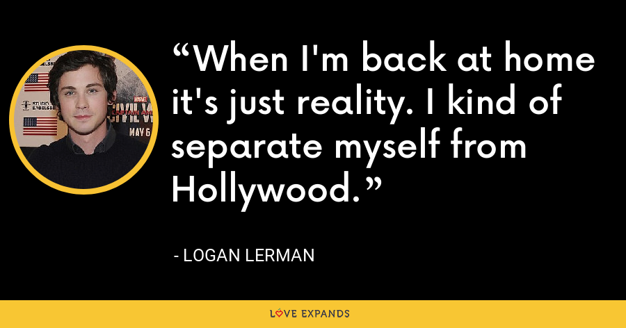 When I'm back at home it's just reality. I kind of separate myself from Hollywood. - Logan Lerman