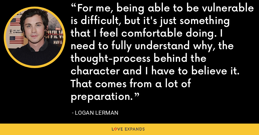 For me, being able to be vulnerable is difficult, but it's just something that I feel comfortable doing. I need to fully understand why, the thought-process behind the character and I have to believe it. That comes from a lot of preparation. - Logan Lerman