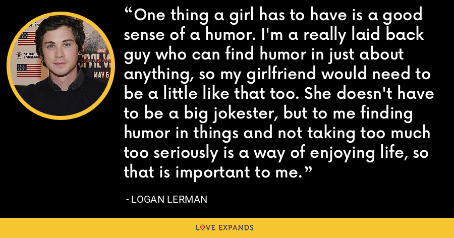 One thing a girl has to have is a good sense of a humor. I'm a really laid back guy who can find humor in just about anything, so my girlfriend would need to be a little like that too. She doesn't have to be a big jokester, but to me finding humor in things and not taking too much too seriously is a way of enjoying life, so that is important to me. - Logan Lerman