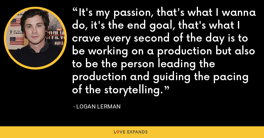 It's my passion, that's what I wanna do, it's the end goal, that's what I crave every second of the day is to be working on a production but also to be the person leading the production and guiding the pacing of the storytelling. - Logan Lerman