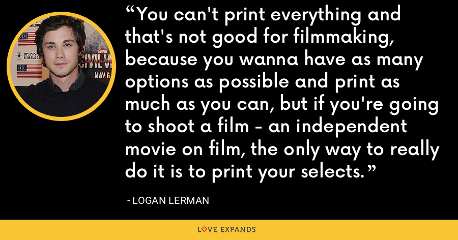 You can't print everything and that's not good for filmmaking, because you wanna have as many options as possible and print as much as you can, but if you're going to shoot a film - an independent movie on film, the only way to really do it is to print your selects. - Logan Lerman