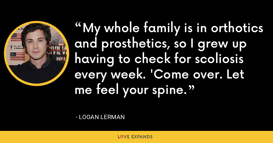 My whole family is in orthotics and prosthetics, so I grew up having to check for scoliosis every week. 'Come over. Let me feel your spine. - Logan Lerman