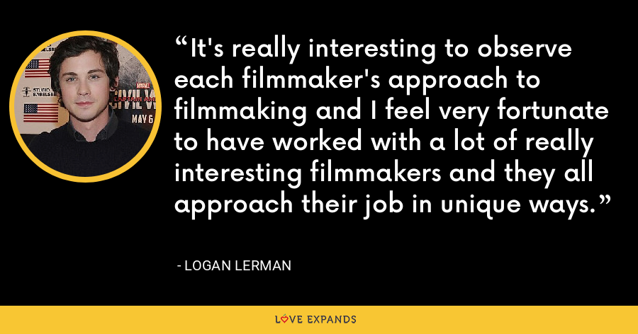 It's really interesting to observe each filmmaker's approach to filmmaking and I feel very fortunate to have worked with a lot of really interesting filmmakers and they all approach their job in unique ways. - Logan Lerman