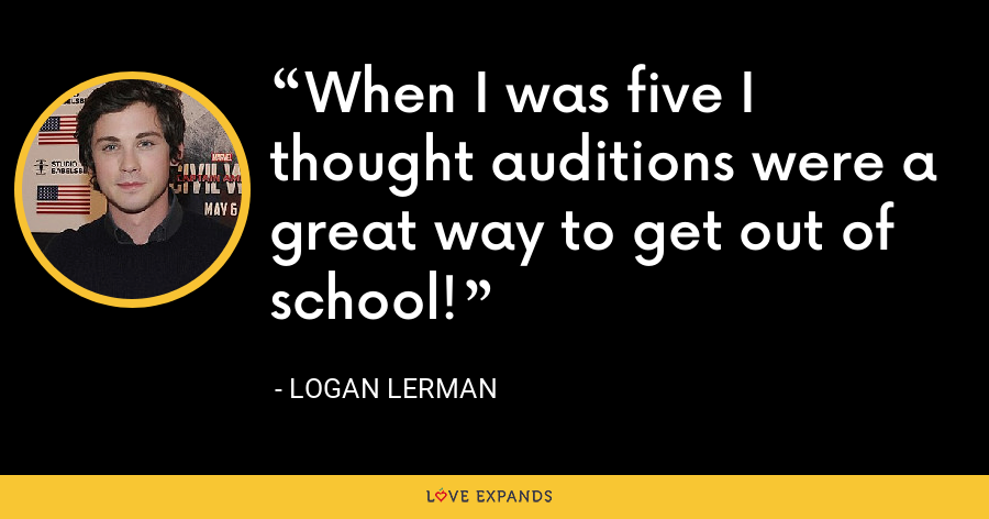 When I was five I thought auditions were a great way to get out of school! - Logan Lerman