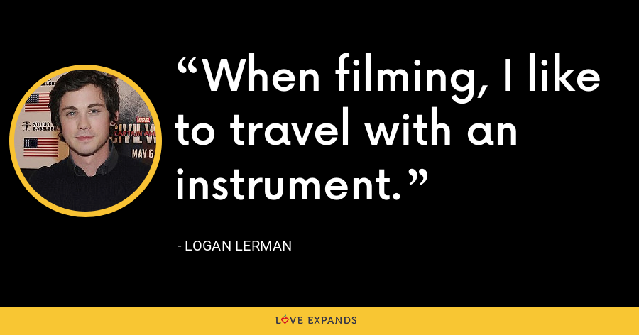 When filming, I like to travel with an instrument. - Logan Lerman