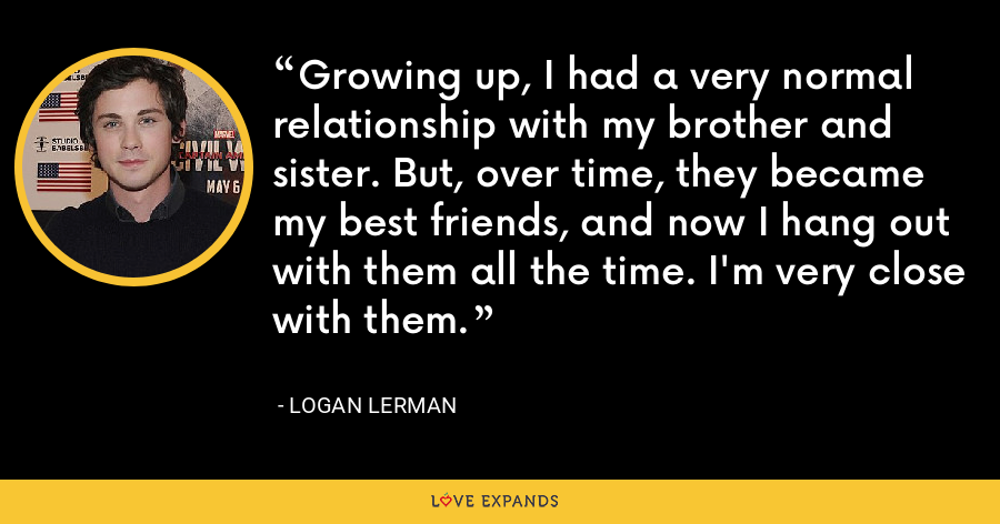 Growing up, I had a very normal relationship with my brother and sister. But, over time, they became my best friends, and now I hang out with them all the time. I'm very close with them. - Logan Lerman