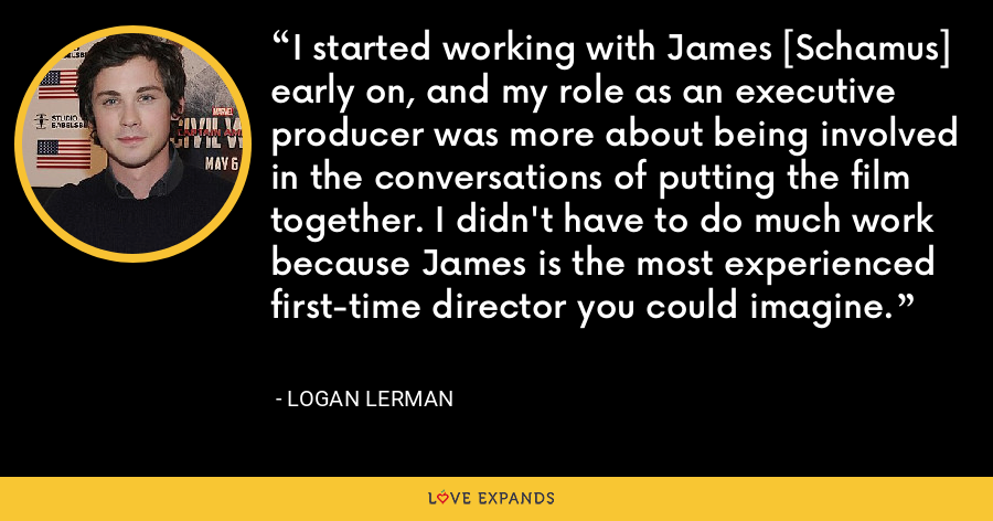 I started working with James [Schamus] early on, and my role as an executive producer was more about being involved in the conversations of putting the film together. I didn't have to do much work because James is the most experienced first-time director you could imagine. - Logan Lerman