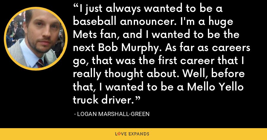 I just always wanted to be a baseball announcer. I'm a huge Mets fan, and I wanted to be the next Bob Murphy. As far as careers go, that was the first career that I really thought about. Well, before that, I wanted to be a Mello Yello truck driver. - Logan Marshall-Green