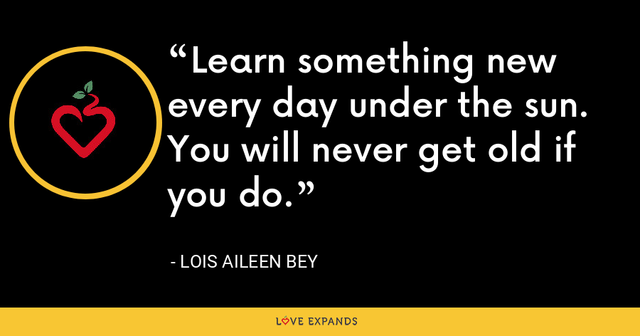 Learn something new every day under the sun. You will never get old if you do. - Lois Aileen Bey