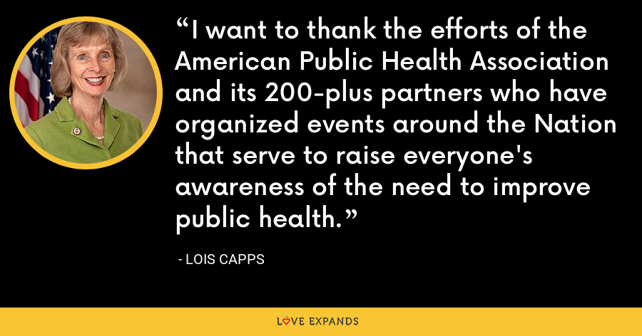 I want to thank the efforts of the American Public Health Association and its 200-plus partners who have organized events around the Nation that serve to raise everyone's awareness of the need to improve public health. - Lois Capps