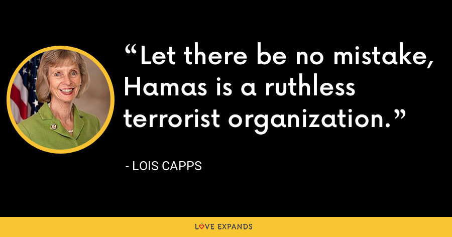 Let there be no mistake, Hamas is a ruthless terrorist organization. - Lois Capps