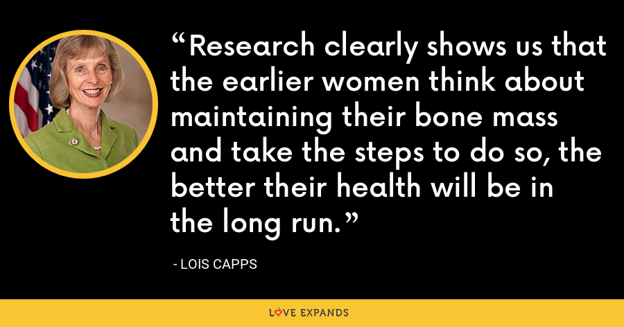 Research clearly shows us that the earlier women think about maintaining their bone mass and take the steps to do so, the better their health will be in the long run. - Lois Capps