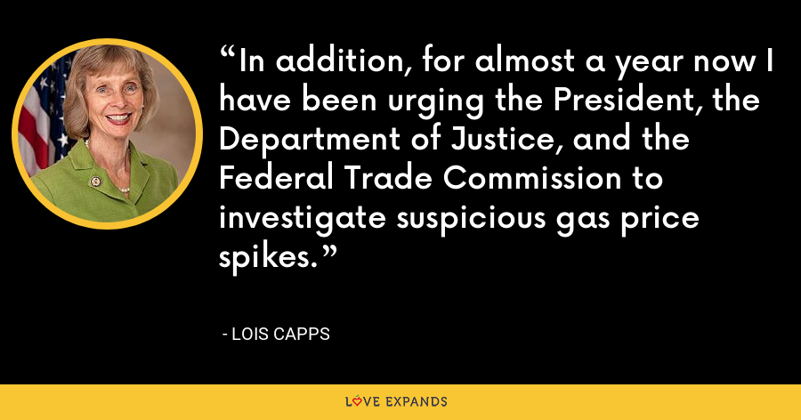 In addition, for almost a year now I have been urging the President, the Department of Justice, and the Federal Trade Commission to investigate suspicious gas price spikes. - Lois Capps