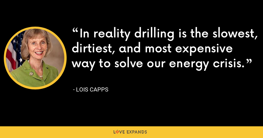 In reality drilling is the slowest, dirtiest, and most expensive way to solve our energy crisis. - Lois Capps