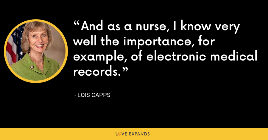 And as a nurse, I know very well the importance, for example, of electronic medical records. - Lois Capps