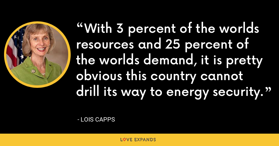 With 3 percent of the worlds resources and 25 percent of the worlds demand, it is pretty obvious this country cannot drill its way to energy security. - Lois Capps