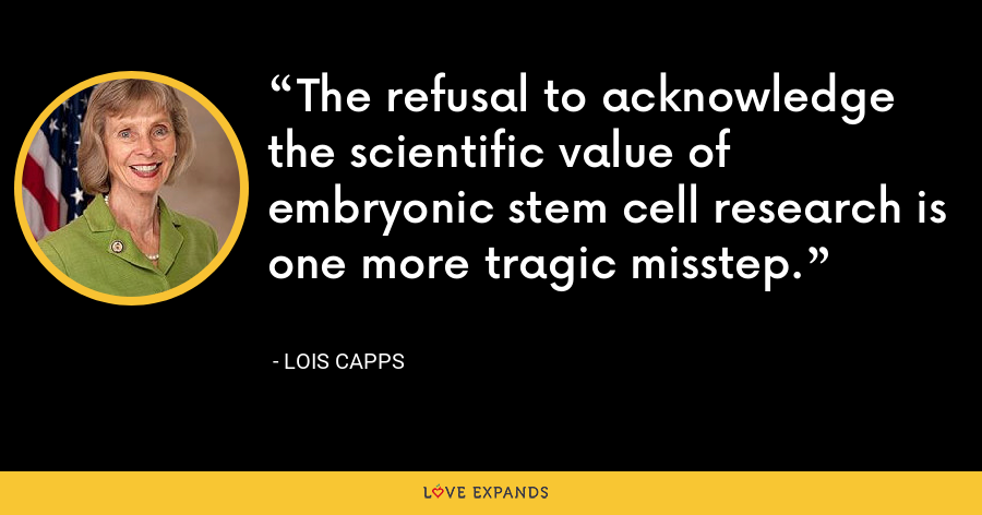 The refusal to acknowledge the scientific value of embryonic stem cell research is one more tragic misstep. - Lois Capps