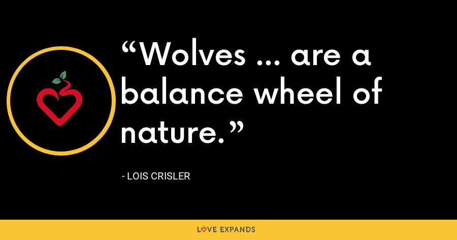 Wolves ... are a balance wheel of nature. - Lois Crisler
