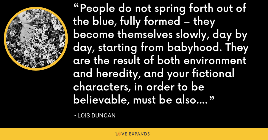 People do not spring forth out of the blue, fully formed – they become themselves slowly, day by day, starting from babyhood. They are the result of both environment and heredity, and your fictional characters, in order to be believable, must be also. - Lois Duncan