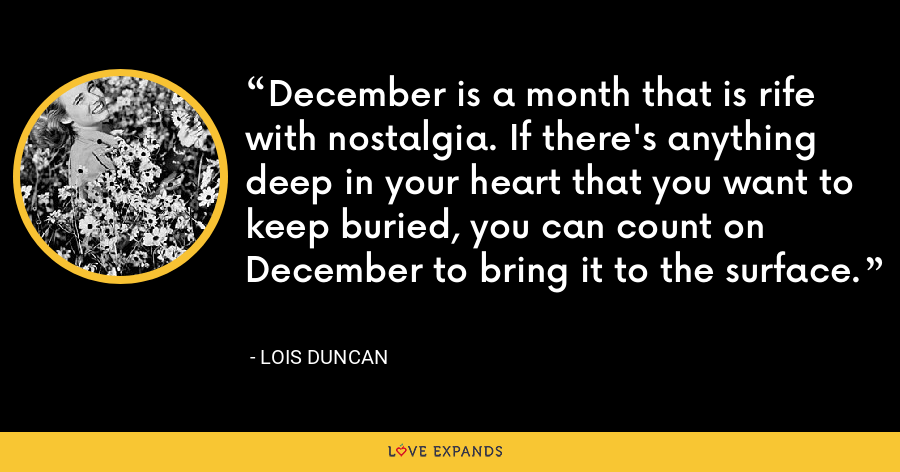 December is a month that is rife with nostalgia. If there's anything deep in your heart that you want to keep buried, you can count on December to bring it to the surface. - Lois Duncan
