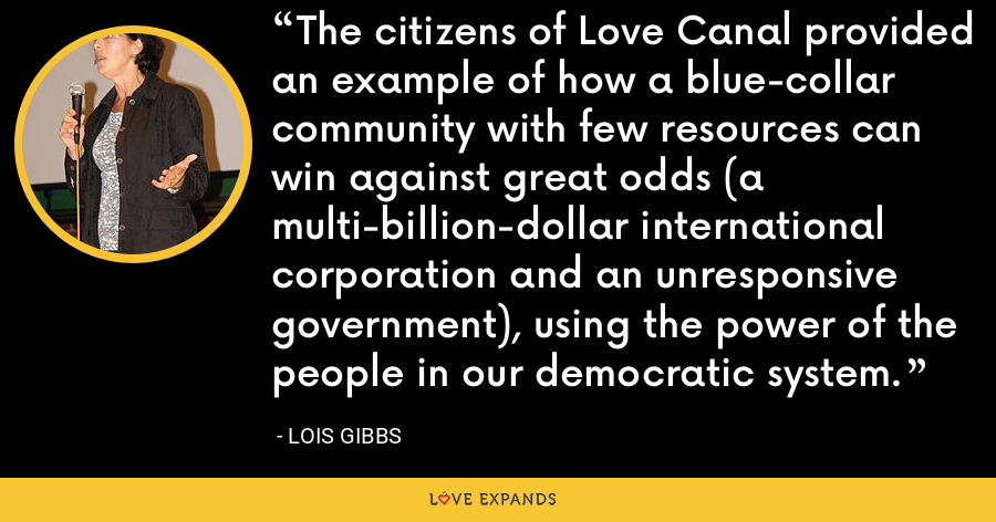 The citizens of Love Canal provided an example of how a blue-collar community with few resources can win against great odds (a multi-billion-dollar international corporation and an unresponsive government), using the power of the people in our democratic system. - Lois Gibbs