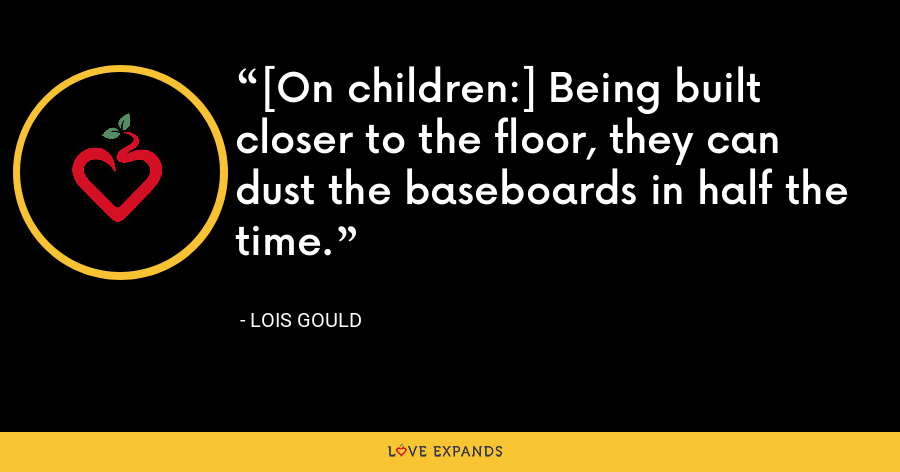 [On children:] Being built closer to the floor, they can dust the baseboards in half the time. - Lois Gould