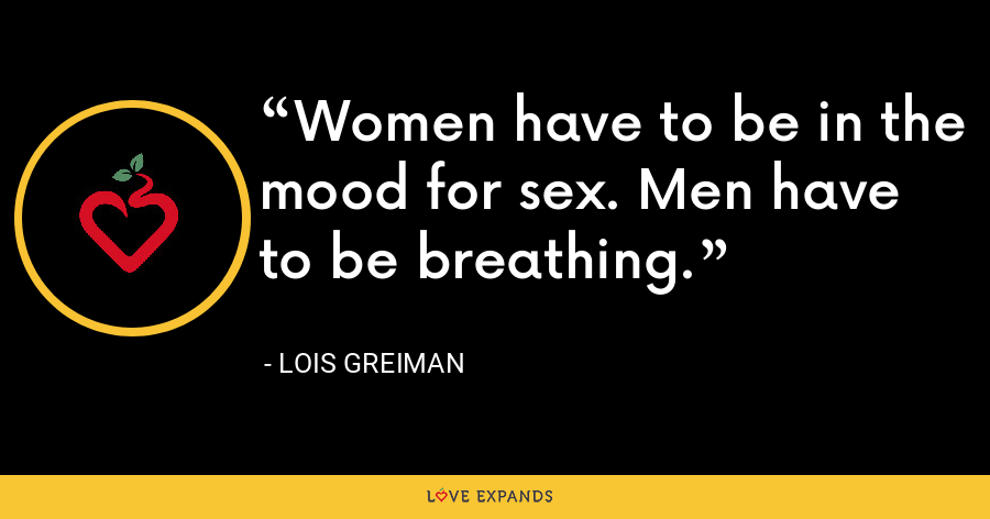 Women have to be in the mood for sex. Men have to be breathing. - Lois Greiman
