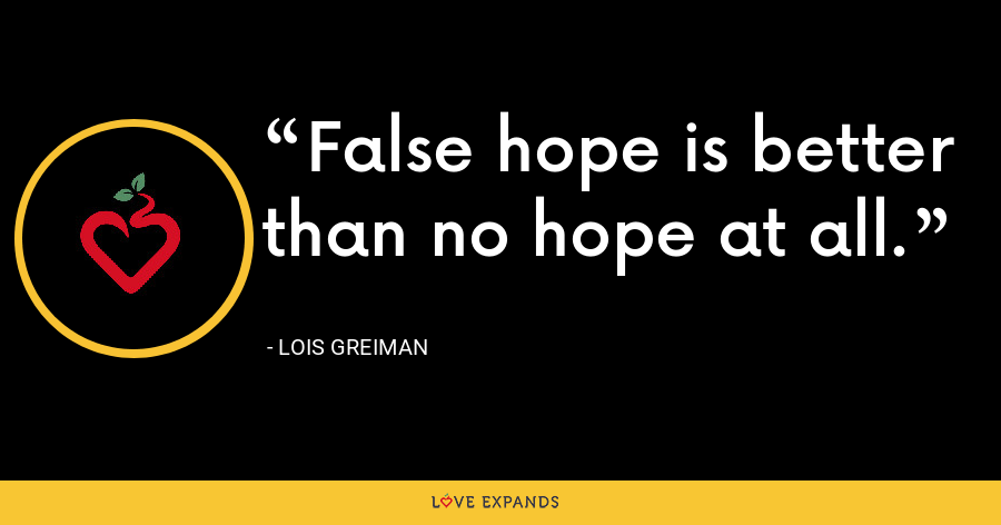 False hope is better than no hope at all. - Lois Greiman