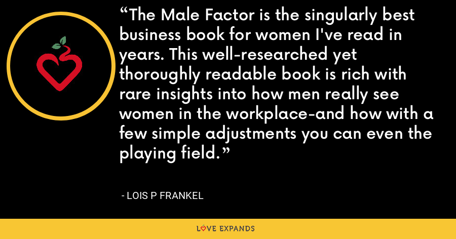 The Male Factor is the singularly best business book for women I've read in years. This well-researched yet thoroughly readable book is rich with rare insights into how men really see women in the workplace-and how with a few simple adjustments you can even the playing field. - Lois P Frankel