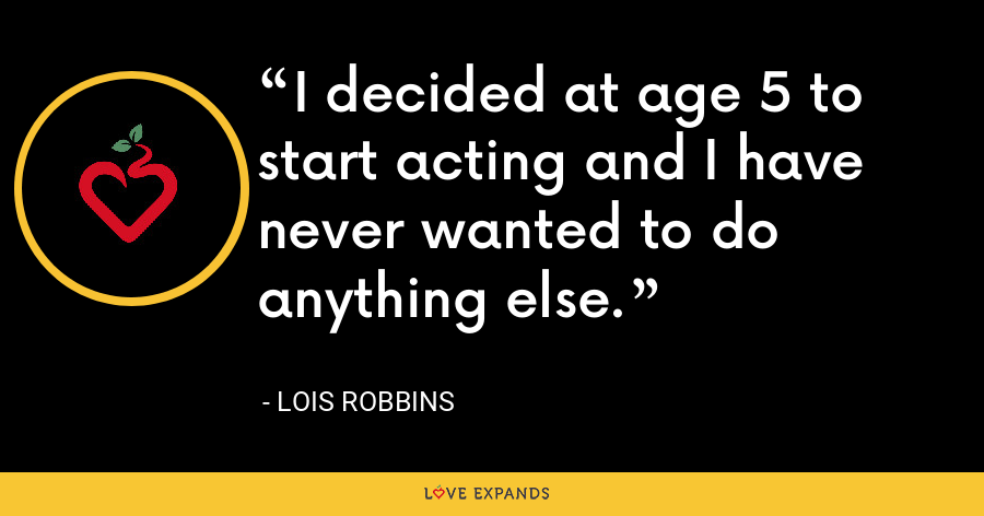 I decided at age 5 to start acting and I have never wanted to do anything else. - Lois Robbins