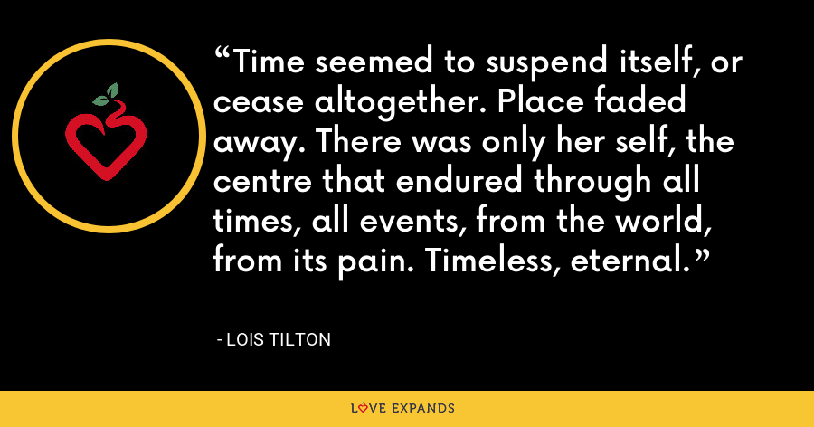 Time seemed to suspend itself, or cease altogether. Place faded away. There was only her self, the centre that endured through all times, all events, from the world, from its pain. Timeless, eternal. - Lois Tilton