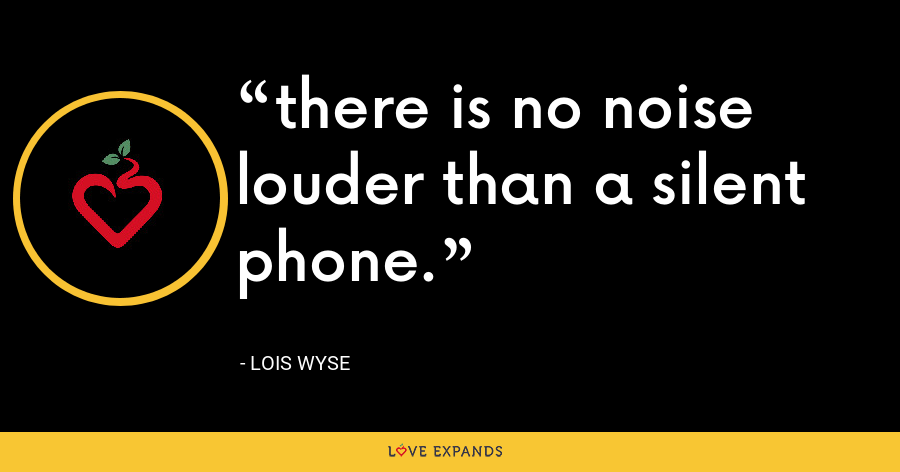 there is no noise louder than a silent phone. - Lois Wyse