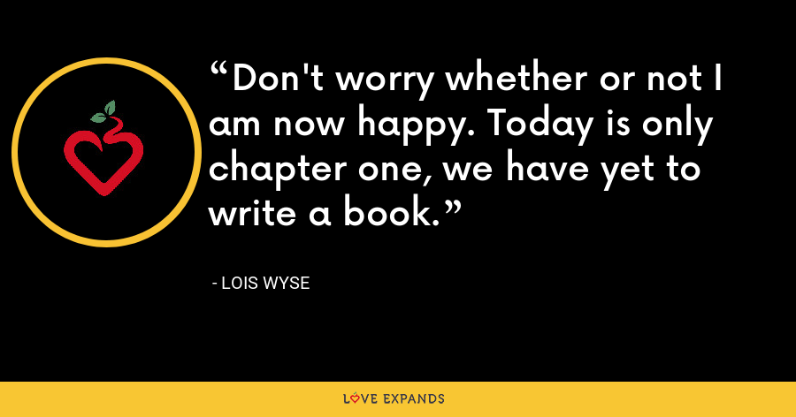 Don't worry whether or not I am now happy. Today is only chapter one, we have yet to write a book. - Lois Wyse