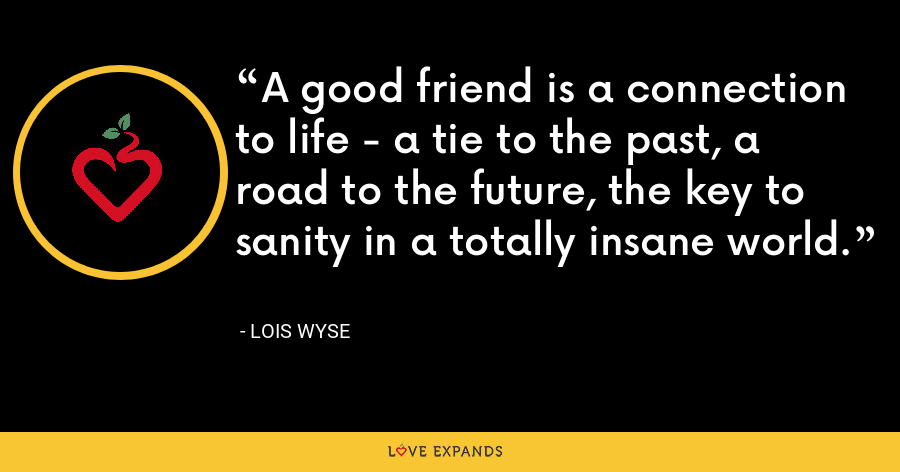 A good friend is a connection to life - a tie to the past, a road to the future, the key to sanity in a totally insane world. - Lois Wyse