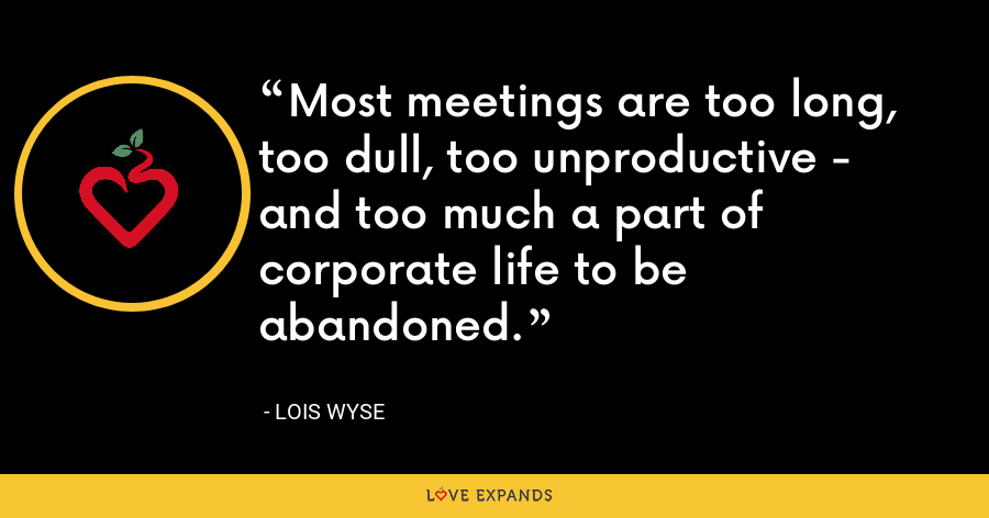 Most meetings are too long, too dull, too unproductive - and too much a part of corporate life to be abandoned. - Lois Wyse