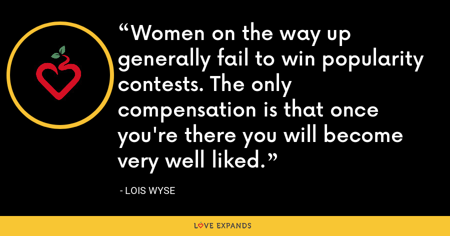 Women on the way up generally fail to win popularity contests. The only compensation is that once you're there you will become very well liked. - Lois Wyse